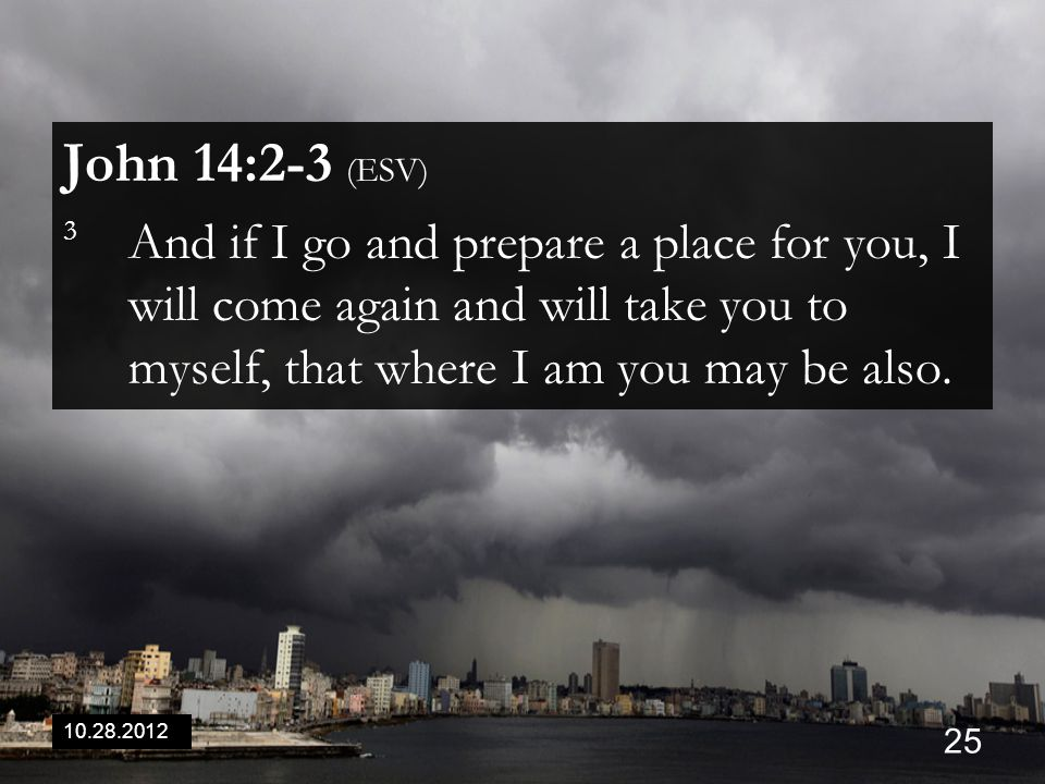 10.28.2012 25 John 14:2-3 (ESV) 3 And if I go and prepare a place for you, I will come again and will take you to myself, that where I am you may be also.