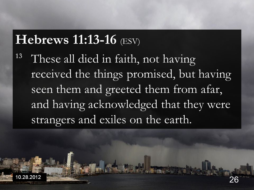 10.28.2012 26 Hebrews 11:13-16 (ESV) 13 These all died in faith, not having received the things promised, but having seen them and greeted them from a