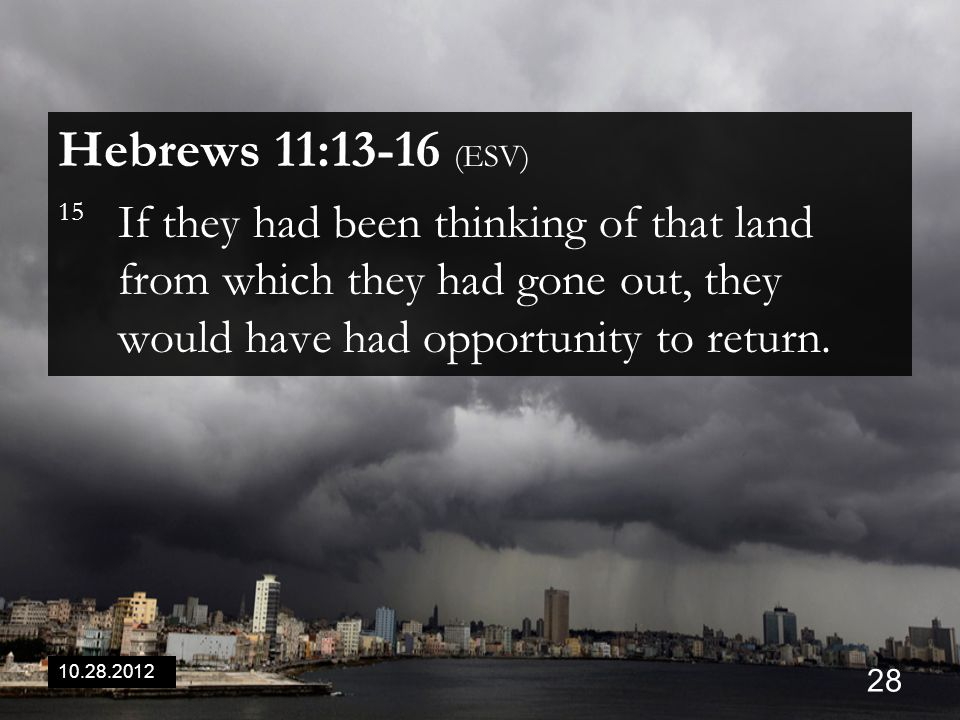 10.28.2012 28 Hebrews 11:13-16 (ESV) 15 If they had been thinking of that land from which they had gone out, they would have had opportunity to return