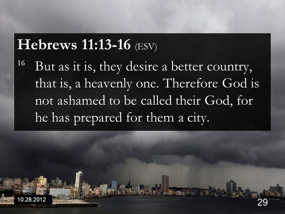 10.28.2012 29 Hebrews 11:13-16 (ESV) 16 But as it is, they desire a better country, that is, a heavenly one.