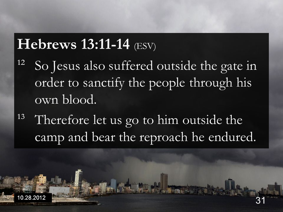 10.28.2012 31 Hebrews 13:11-14 (ESV) 12 So Jesus also suffered outside the gate in order to sanctify the people through his own blood.