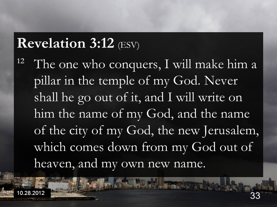 10.28.2012 33 Revelation 3:12 (ESV) 12 The one who conquers, I will make him a pillar in the temple of my God. Never shall he go out of it, and I will