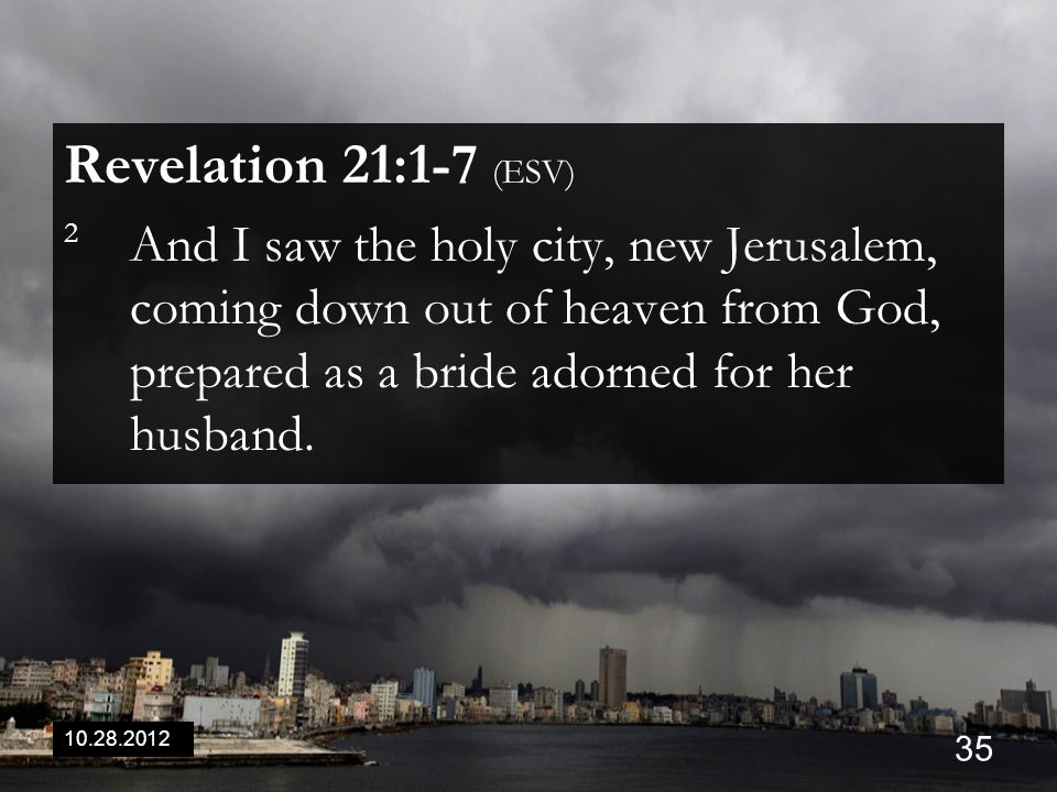 10.28.2012 35 Revelation 21:1-7 (ESV) 2 And I saw the holy city, new Jerusalem, coming down out of heaven from God, prepared as a bride adorned for he