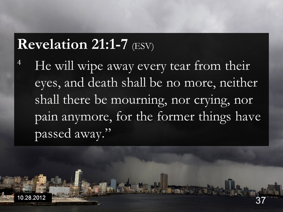 10.28.2012 37 Revelation 21:1-7 (ESV) 4 He will wipe away every tear from their eyes, and death shall be no more, neither shall there be mourning, nor crying, nor pain anymore, for the former things have passed away.