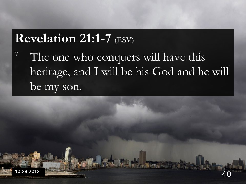 10.28.2012 40 Revelation 21:1-7 (ESV) 7 The one who conquers will have this heritage, and I will be his God and he will be my son.