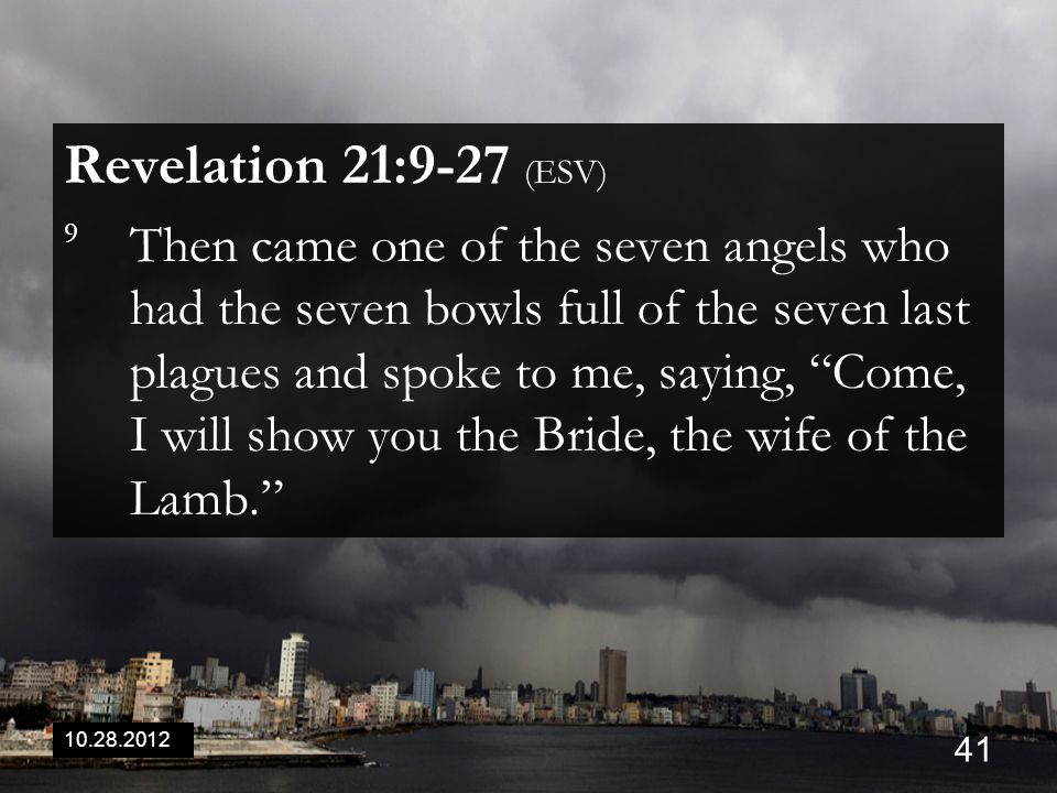 10.28.2012 41 Revelation 21:9-27 (ESV) 9 Then came one of the seven angels who had the seven bowls full of the seven last plagues and spoke to me, saying, Come, I will show you the Bride, the wife of the Lamb.