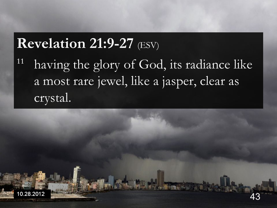 10.28.2012 43 Revelation 21:9-27 (ESV) 11 having the glory of God, its radiance like a most rare jewel, like a jasper, clear as crystal.