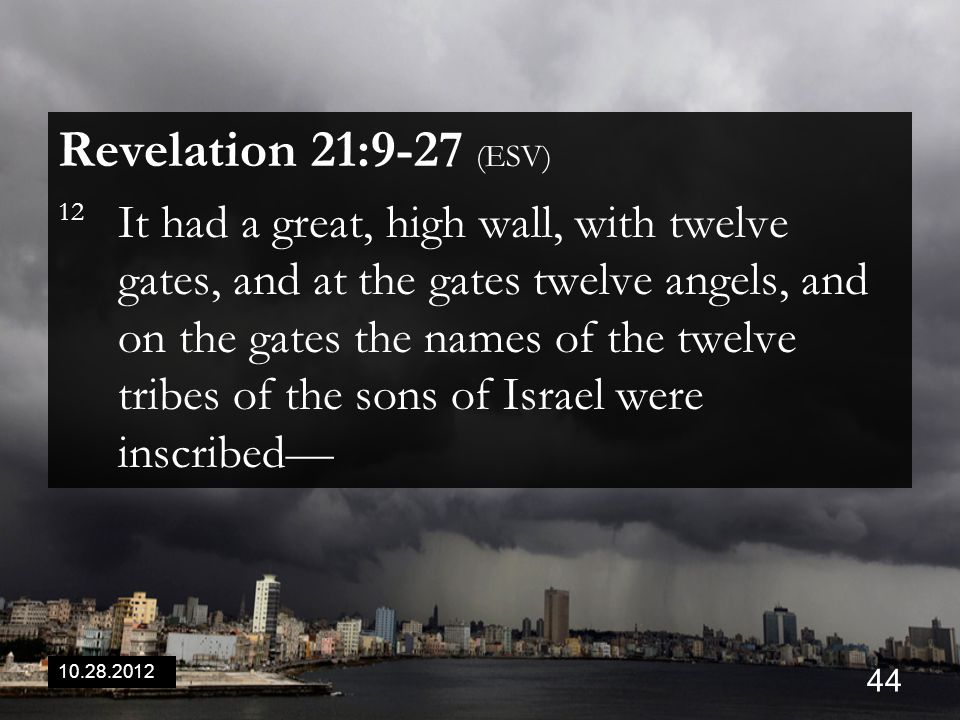 10.28.2012 44 Revelation 21:9-27 (ESV) 12 It had a great, high wall, with twelve gates, and at the gates twelve angels, and on the gates the names of the twelve tribes of the sons of Israel were inscribed—