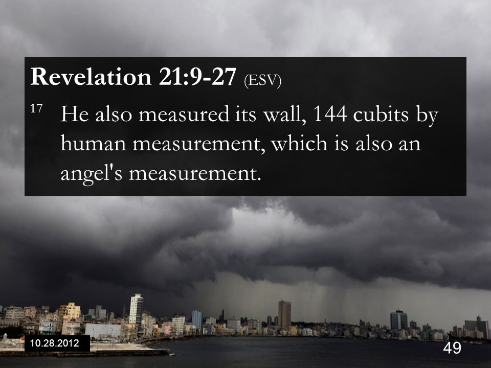 10.28.2012 49 Revelation 21:9-27 (ESV) 17 He also measured its wall, 144 cubits by human measurement, which is also an angel s measurement.