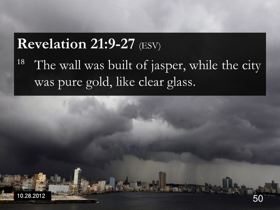 10.28.2012 50 Revelation 21:9-27 (ESV) 18 The wall was built of jasper, while the city was pure gold, like clear glass.