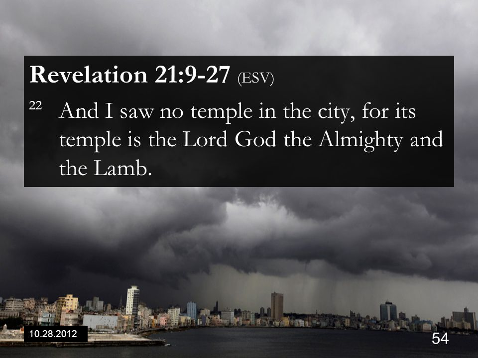10.28.2012 54 Revelation 21:9-27 (ESV) 22 And I saw no temple in the city, for its temple is the Lord God the Almighty and the Lamb.