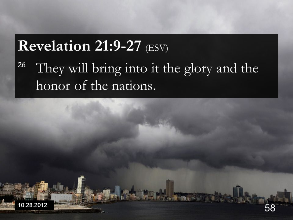 10.28.2012 58 Revelation 21:9-27 (ESV) 26 They will bring into it the glory and the honor of the nations.