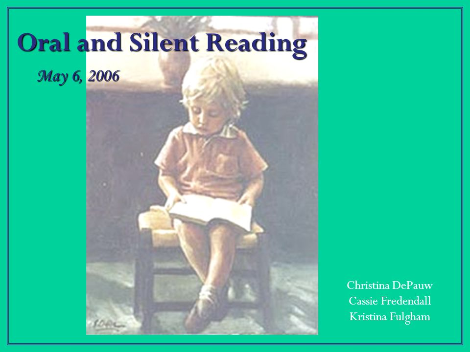Oral and Silent Reading Christina DePauw Cassie Fredendall Kristina Fulgham May 6, 2006