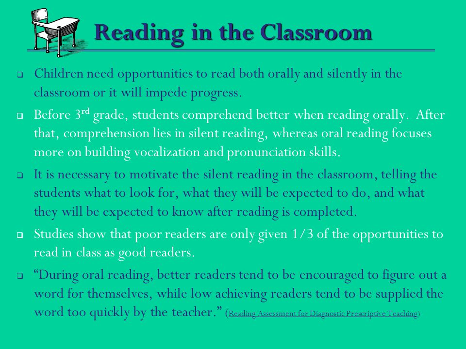 Reading in the Classroom  Children need opportunities to read both orally and silently in the classroom or it will impede progress.  Before 3 rd gra