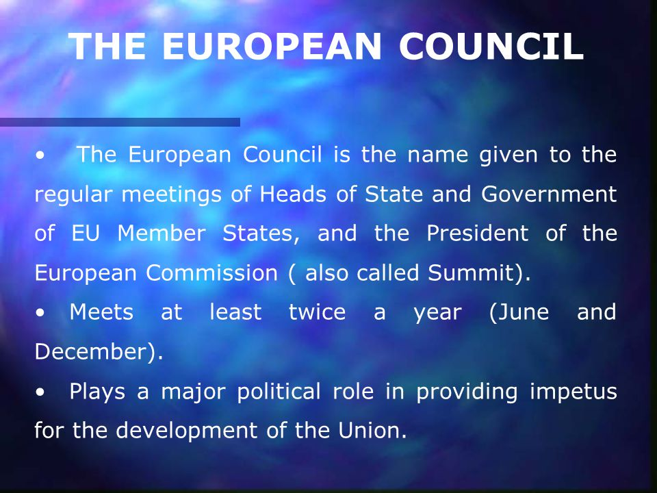 THE EUROPEAN COUNCIL The European Council is the name given to the regular meetings of Heads of State and Government of EU Member States, and the President of the European Commission ( also called Summit).