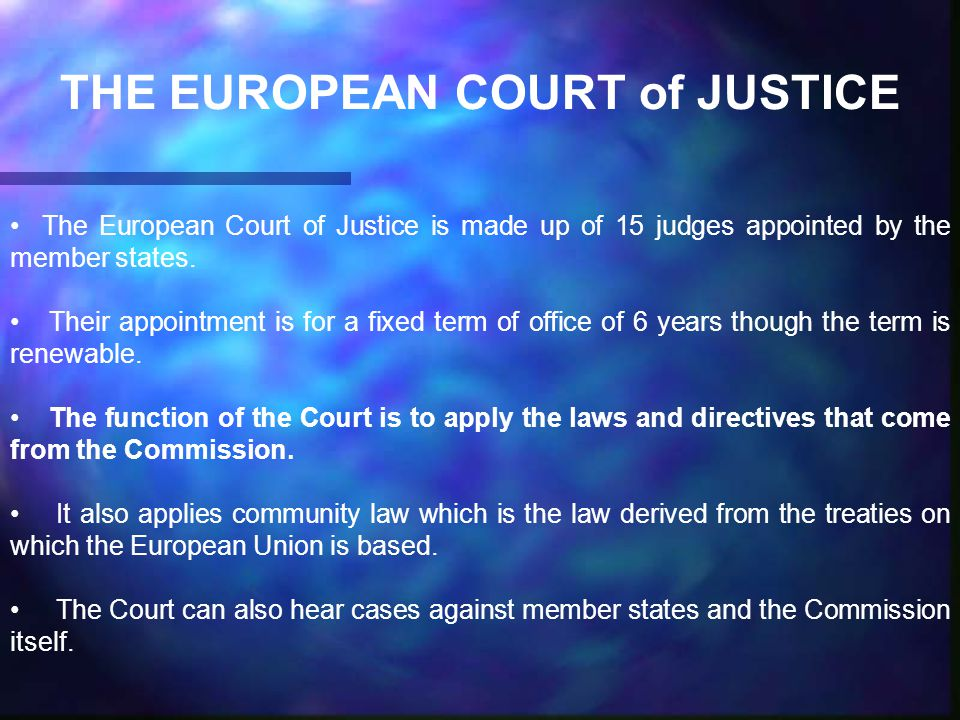 THE EUROPEAN COURT of JUSTICE The European Court of Justice is made up of 15 judges appointed by the member states.