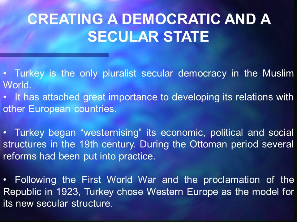 CREATING A DEMOCRATIC AND A SECULAR STATE Turkey is the only pluralist secular democracy in the Muslim World.