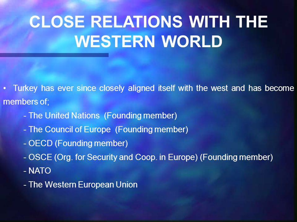 CLOSE RELATIONS WITH THE WESTERN WORLD Turkey has ever since closely aligned itself with the west and has become members of; - The United Nations (Founding member) - The Council of Europe (Founding member) - OECD (Founding member) - OSCE (Org.