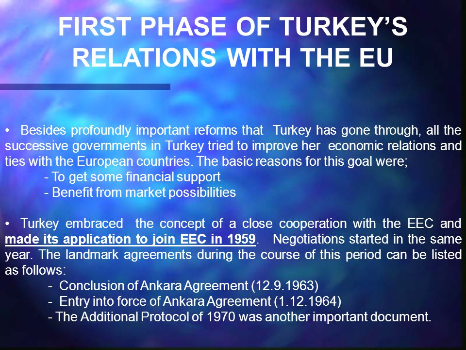FIRST PHASE OF TURKEY'S RELATIONS WITH THE EU Besides profoundly important reforms that Turkey has gone through, all the successive governments in Turkey tried to improve her economic relations and ties with the European countries.