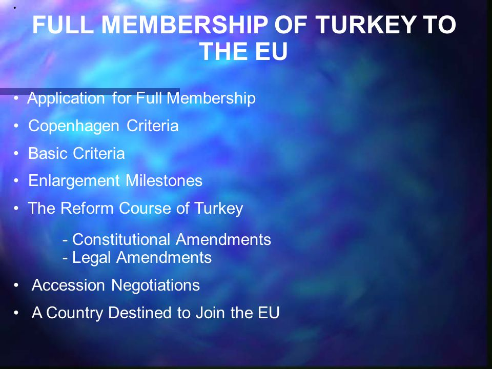 FULL MEMBERSHIP OF TURKEY TO THE EU Application for Full Membership Copenhagen Criteria Basic Criteria Enlargement Milestones The Reform Course of Turkey - Constitutional Amendments - Legal Amendments Accession Negotiations A Country Destined to Join the EU