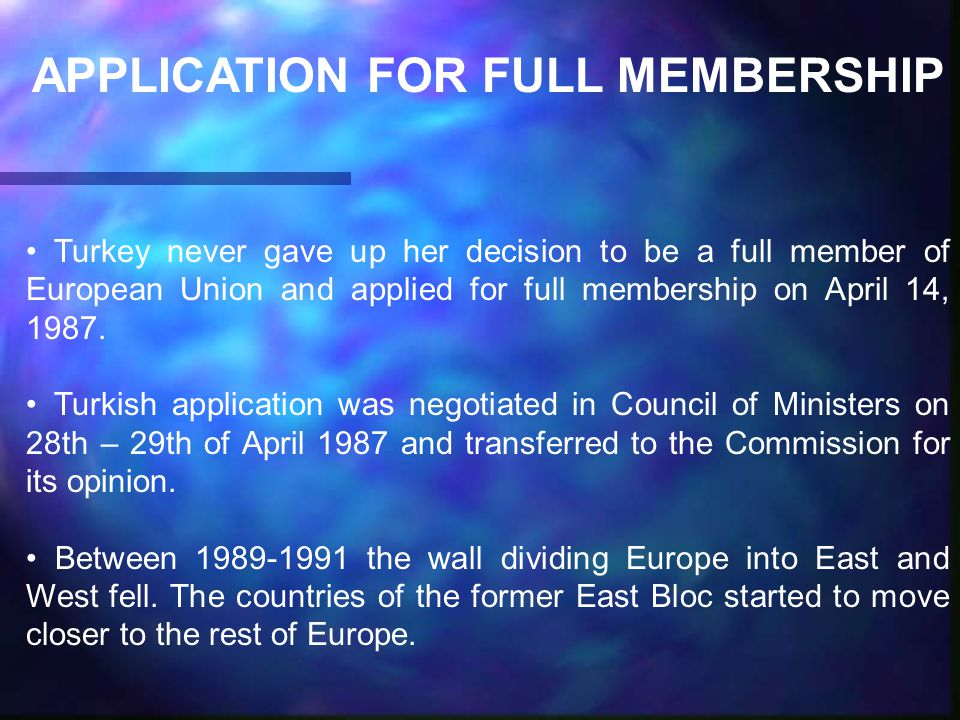 APPLICATION FOR FULL MEMBERSHIP Turkey never gave up her decision to be a full member of European Union and applied for full membership on April 14, 1987.