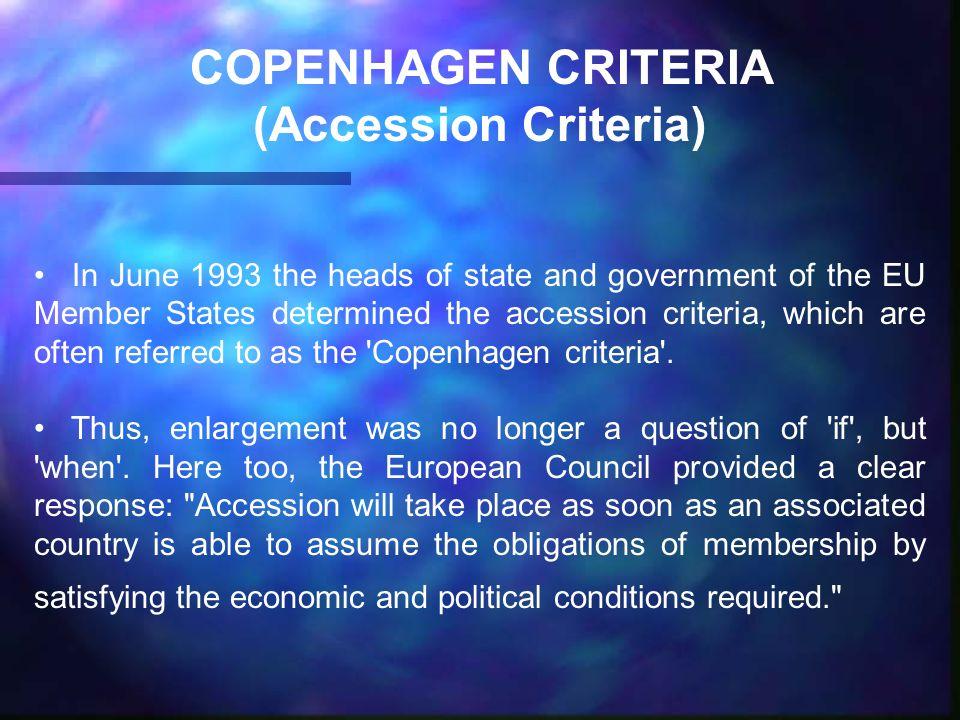 COPENHAGEN CRITERIA (Accession Criteria) In June 1993 the heads of state and government of the EU Member States determined the accession criteria, which are often referred to as the Copenhagen criteria .