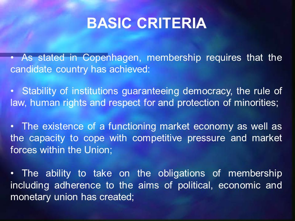 BASIC CRITERIA As stated in Copenhagen, membership requires that the candidate country has achieved: Stability of institutions guaranteeing democracy, the rule of law, human rights and respect for and protection of minorities; The existence of a functioning market economy as well as the capacity to cope with competitive pressure and market forces within the Union; The ability to take on the obligations of membership including adherence to the aims of political, economic and monetary union has created;