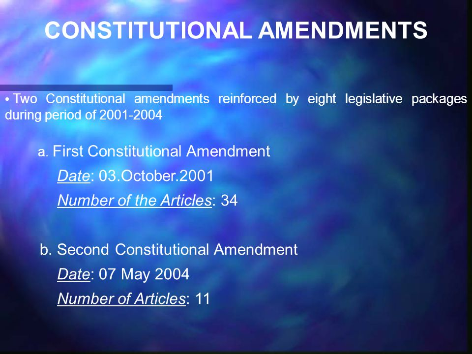 CONSTITUTIONAL AMENDMENTS Two Constitutional amendments reinforced by eight legislative packages during period of 2001-2004 a.