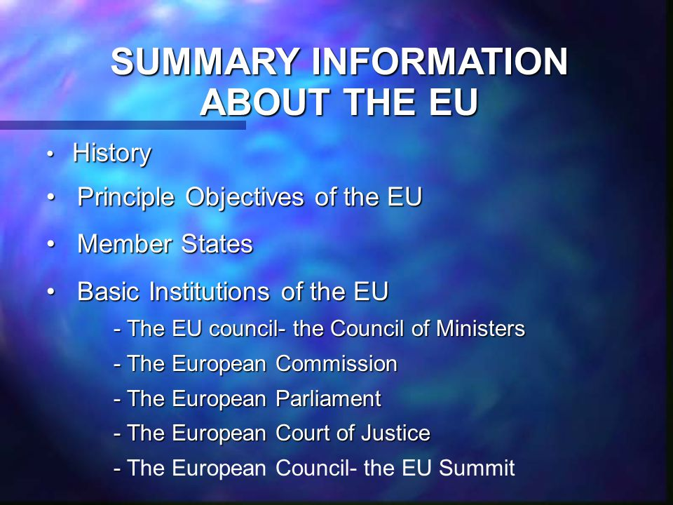 SUMMARY INFORMATION ABOUT THE EU History History Principle Objectives of the EU Principle Objectives of the EU Member States Member States Basic Institutions of the EU Basic Institutions of the EU - The EU council- the Council of Ministers - The European Commission - The European Parliament - The European Court of Justice - - The European Council- the EU Summit