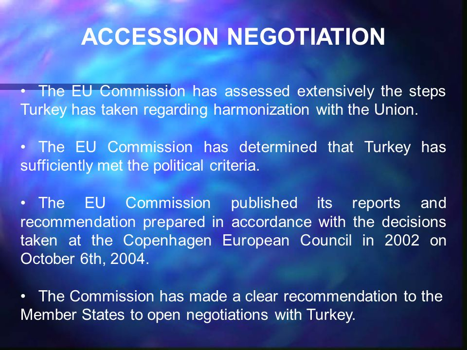 ACCESSION NEGOTIATION The EU Commission has assessed extensively the steps Turkey has taken regarding harmonization with the Union.