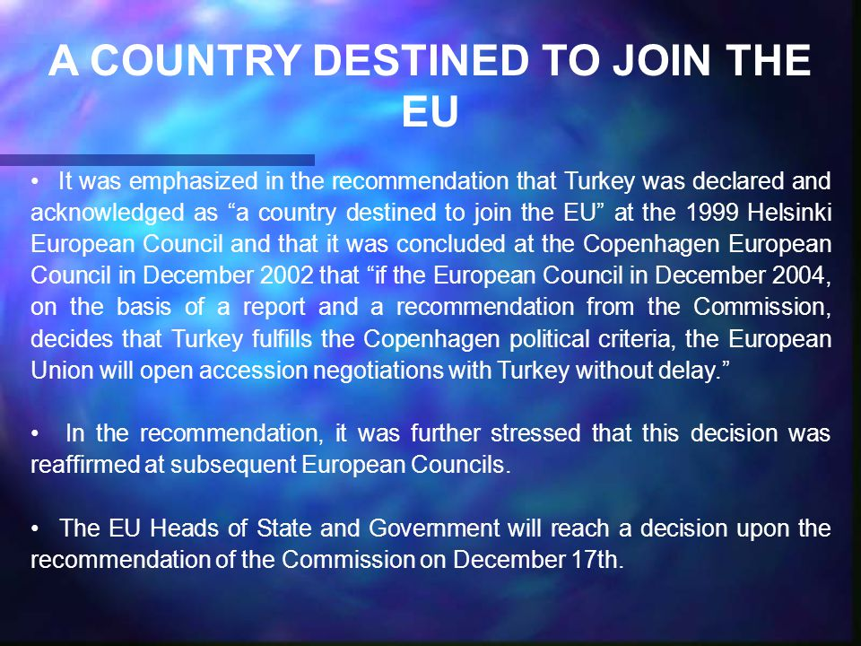 A COUNTRY DESTINED TO JOIN THE EU It was emphasized in the recommendation that Turkey was declared and acknowledged as a country destined to join the EU at the 1999 Helsinki European Council and that it was concluded at the Copenhagen European Council in December 2002 that if the European Council in December 2004, on the basis of a report and a recommendation from the Commission, decides that Turkey fulfills the Copenhagen political criteria, the European Union will open accession negotiations with Turkey without delay. In the recommendation, it was further stressed that this decision was reaffirmed at subsequent European Councils.