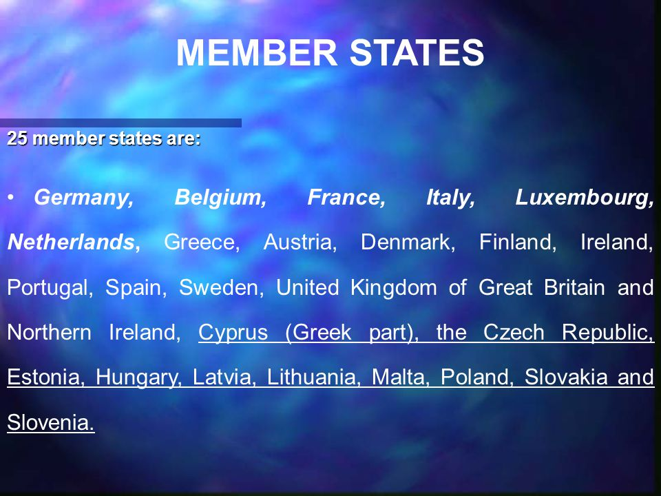 MEMBER STATES 25 member states are: Germany, Belgium, France, Italy, Luxembourg, Netherlands, Greece, Austria, Denmark, Finland, Ireland, Portugal, Spain, Sweden, United Kingdom of Great Britain and Northern Ireland, Cyprus (Greek part), the Czech Republic, Estonia, Hungary, Latvia, Lithuania, Malta, Poland, Slovakia and Slovenia.