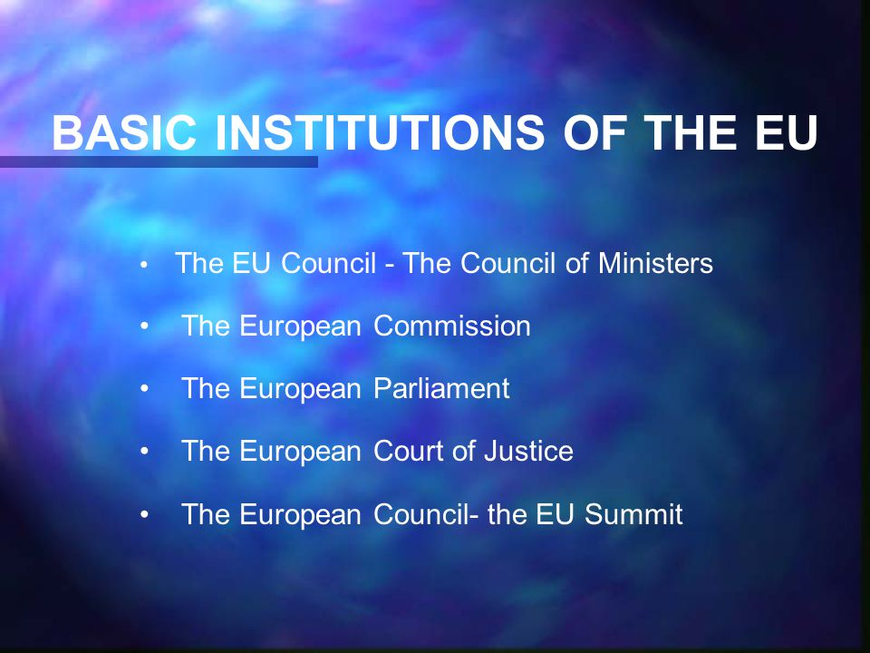 BASIC INSTITUTIONS OF THE EU The EU Council - The Council of Ministers The European Commission The European Parliament The European Court of Justice The European Council- the EU Summit