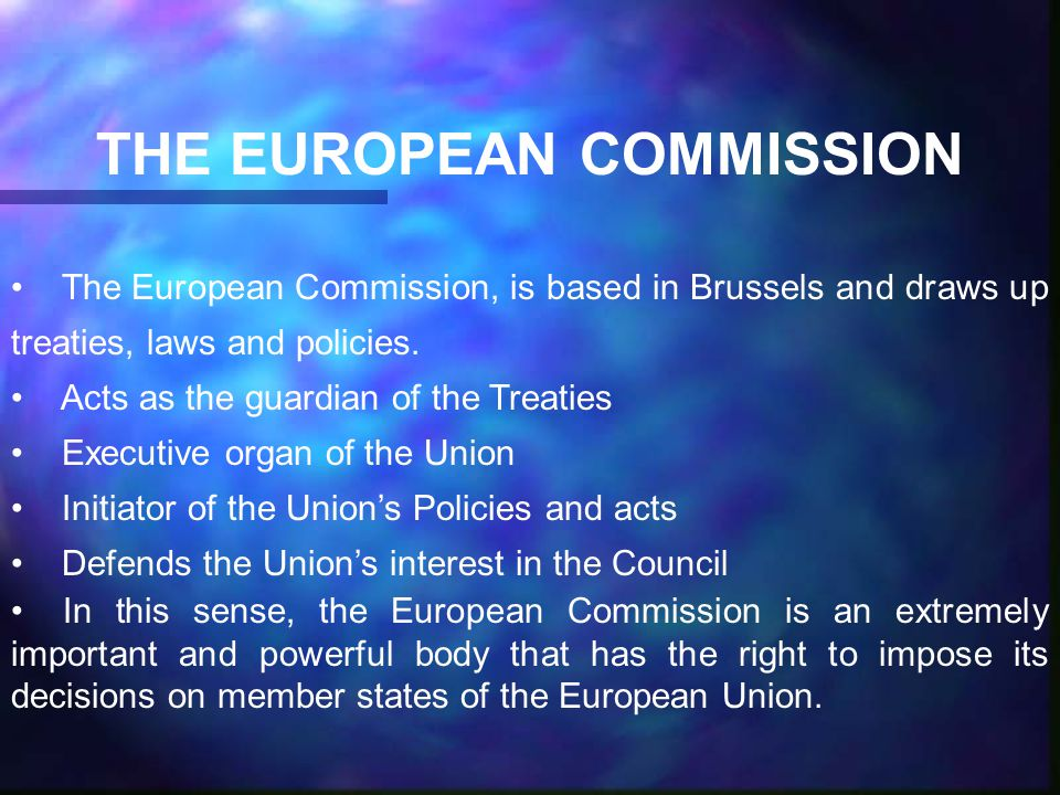 THE EUROPEAN COMMISSION The European Commission, is based in Brussels and draws up treaties, laws and policies.