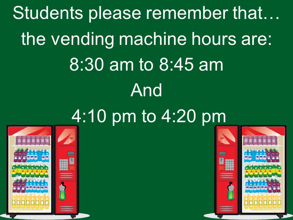 Students please remember that… the vending machine hours are: 8:30 am to 8:45 am And 4:10 pm to 4:20 pm