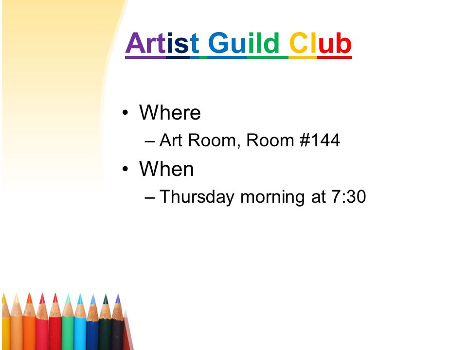 Artist Guild Club Where –Art Room, Room #144 When –Thursday morning at 7:30