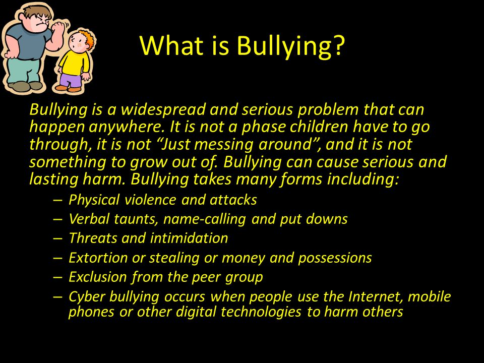 "What is Bullying? Bullying is a widespread and serious problem that can happen anywhere. It is not a phase children have to go through, it is not ""Jus"