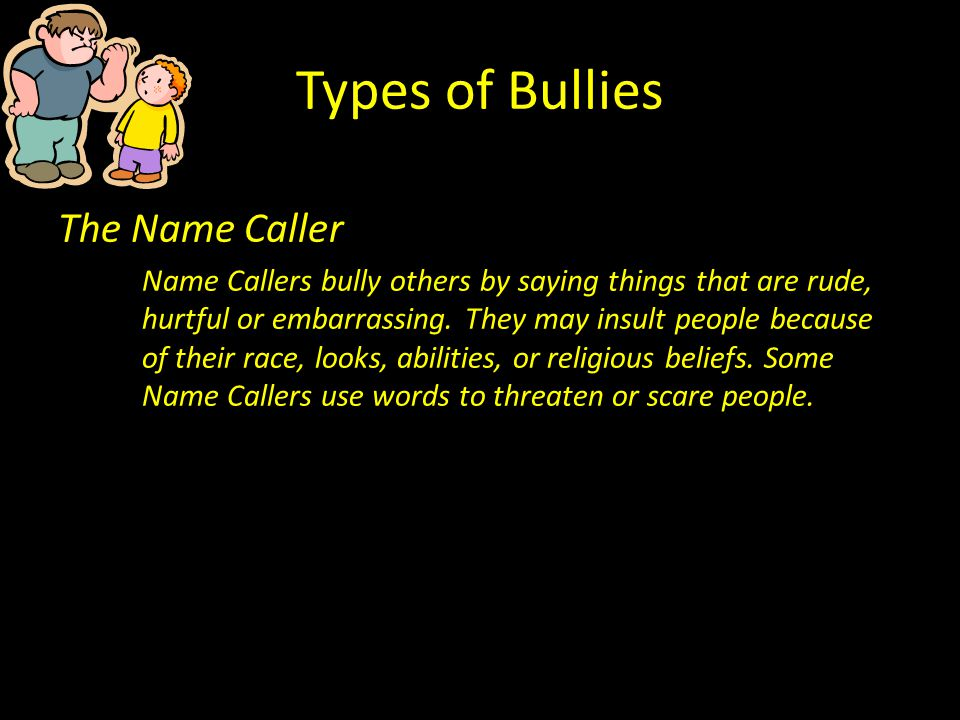 Types of Bullies The Name Caller Name Callers bully others by saying things that are rude, hurtful or embarrassing. They may insult people because of