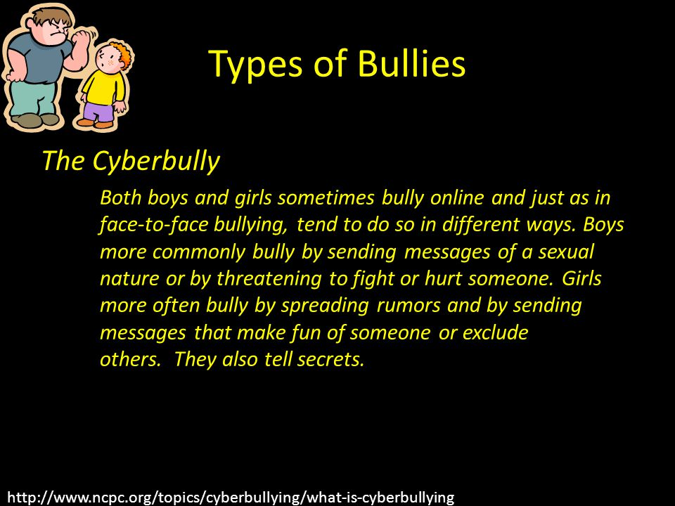 Types of Bullies The Cyberbully Both boys and girls sometimes bully online and just as in face-to-face bullying, tend to do so in different ways. Boys