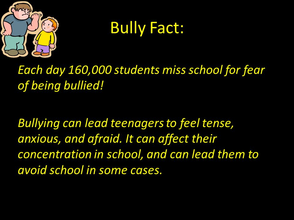 Bully Fact: Each day 160,000 students miss school for fear of being bullied! Bullying can lead teenagers to feel tense, anxious, and afraid. It can af