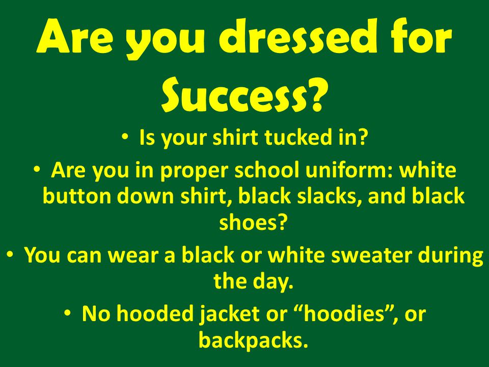 Are you dressed for Success? Is your shirt tucked in? Are you in proper school uniform: white button down shirt, black slacks, and black shoes? You ca