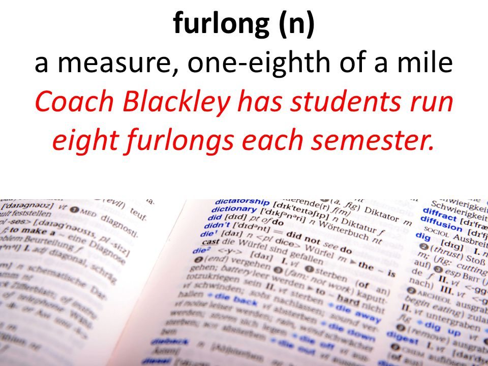 furlong (n) a measure, one-eighth of a mile Coach Blackley has students run eight furlongs each semester.