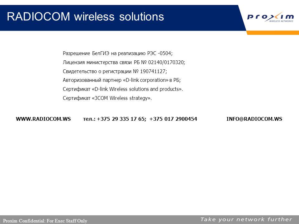 Proxim Confidential: For Exec Staff Only RADIOCOM wireless solutions Разрешение БелГИЭ на реализацию РЭС -0504; Лицензия министерства связи РБ № 02140/0170320; Свидетельство о регистрации № 190741127; Авторизованный партнер «D-link cоrporation» в РБ; Сертификат «D-link Wireless solutions and products».