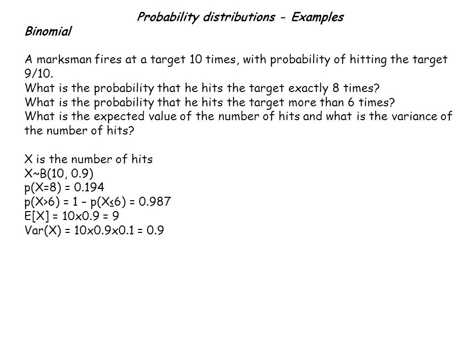 Probability distributions - Examples Binomial A marksman fires at a target 10 times, with probability of hitting the target 9/10. What is the probabil