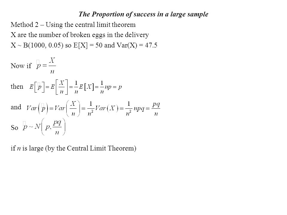 The Proportion of success in a large sample Method 2 – Using the central limit theorem X are the number of broken eggs in the delivery X ~ B(1000, 0.05) so E[X] = 50 and Var(X) = 47.5 Now if then and So if n is large (by the Central Limit Theorem)