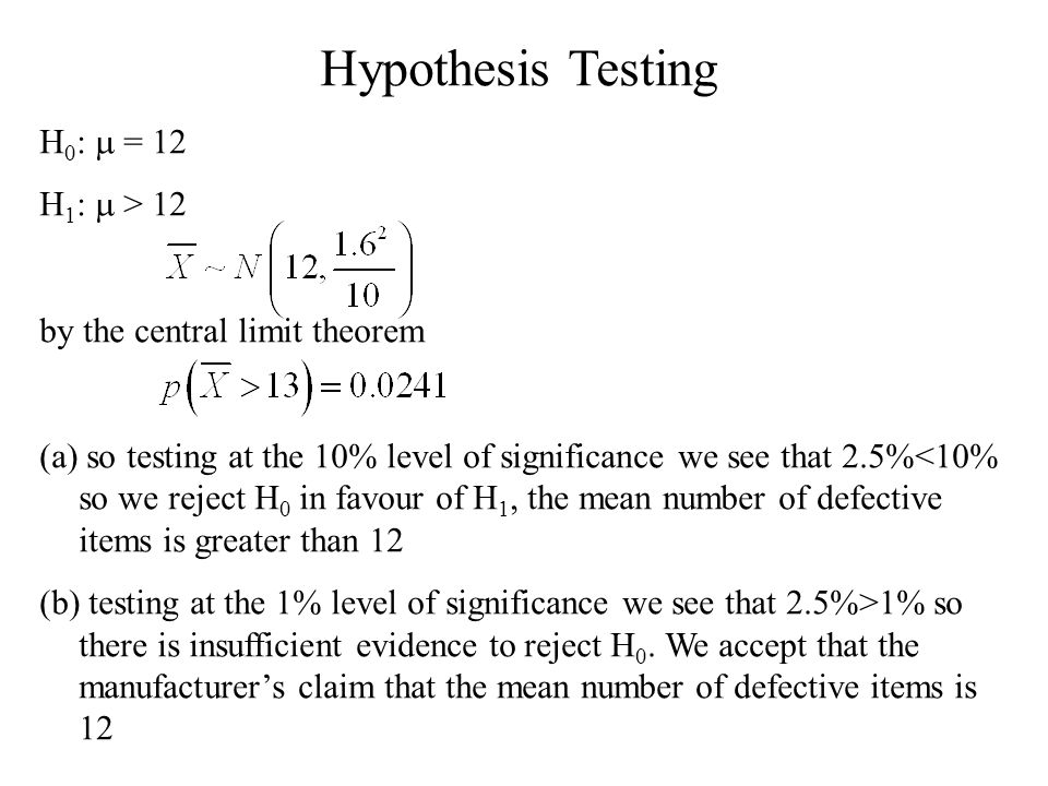 Hypothesis Testing H 0 : m = 12 H 1 : m > 12 by the central limit theorem (a) so testing at the 10% level of significance we see that 2.5%<10% so we reject H 0 in favour of H 1, the mean number of defective items is greater than 12 (b) testing at the 1% level of significance we see that 2.5%>1% so there is insufficient evidence to reject H 0.