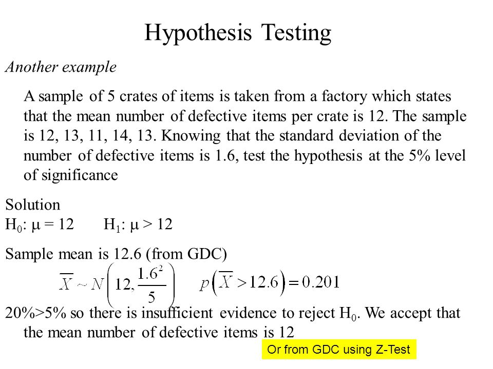 Hypothesis Testing Another example A sample of 5 crates of items is taken from a factory which states that the mean number of defective items per crate is 12.