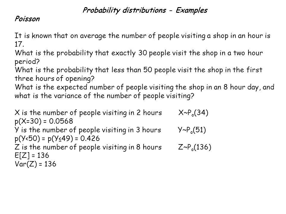 Probability distributions - Examples Poisson It is known that on average the number of people visiting a shop in an hour is 17.