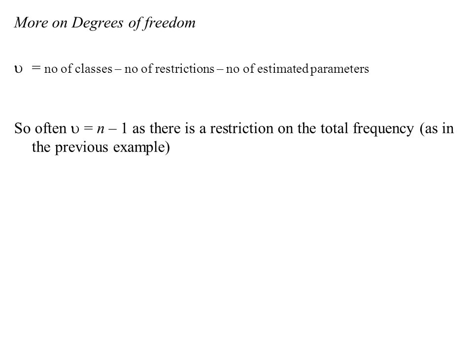 More on Degrees of freedom  = no of classes – no of restrictions – no of estimated parameters So often u = n – 1 as there is a restriction on the total frequency (as in the previous example)
