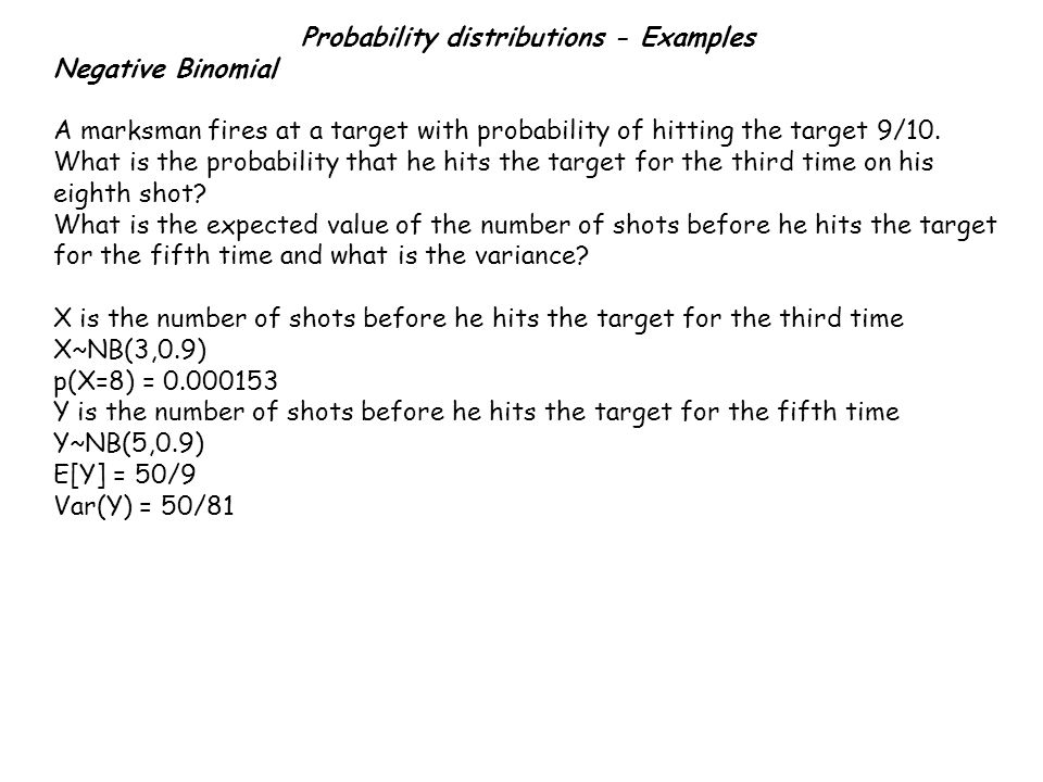 Probability distributions - Examples Negative Binomial A marksman fires at a target with probability of hitting the target 9/10.